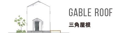 GABLE ROOF 三角屋根